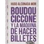 Boudou, Ciccone Y La Maquina De Hacer Billetes - Alconada