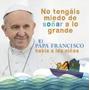 No Tengan Miedo De Soñar A Lo Grande - Papa Francisco