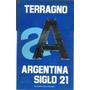La Argentina Del Siglo 21 - Rodolfo Terragno