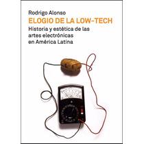 Rodrigo Alonso - Elogio De La Low-tech. Arte Electrónico