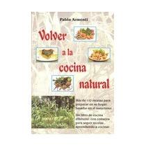 Volver A La Cocina Natural. Recetas Del Cheff Pablo Armenti