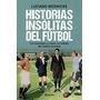Libro De Fútbol: Historias Insólitas Del Fútbol