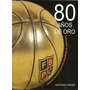 Libro 80 Años De Oro, Sobre La Historia Del Básquetbol Argen