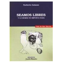 Seamos Libres Vida De San Martin Autor: Norberto Galasso