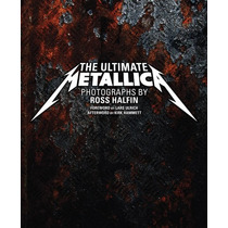 The Ultimate Metallica - Photographs By Ross Halfin