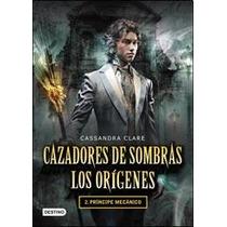 Cazadores De Sombras - Los Origenes 2- Pincipe Mecanico