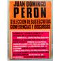 Juan Domingo Perón. Selección De Sus Escritos Y Discursos