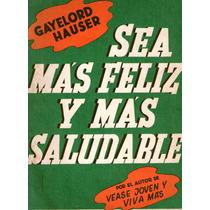 Gayelord Hauser: Sea Más Feliz Y Más Saludable