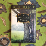 A.S. Byatt. A WHISTLING WOMAN.