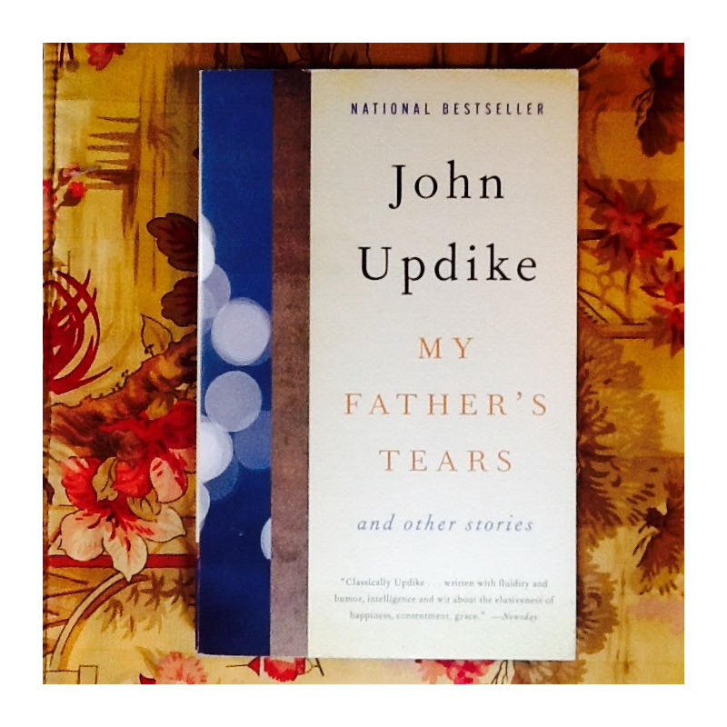 John Updike.  MY FATHER'S TEARS AND OTHER STORIES.