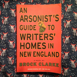 Brock Clarke.  AN ARSONIST'S GUIDE TO WRITERS' HOMES IN NEW ENGLAND.