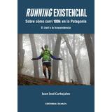 Running existencial. Sobre cómo corrí 100k en la Patagonia. El trail a la trascendencia